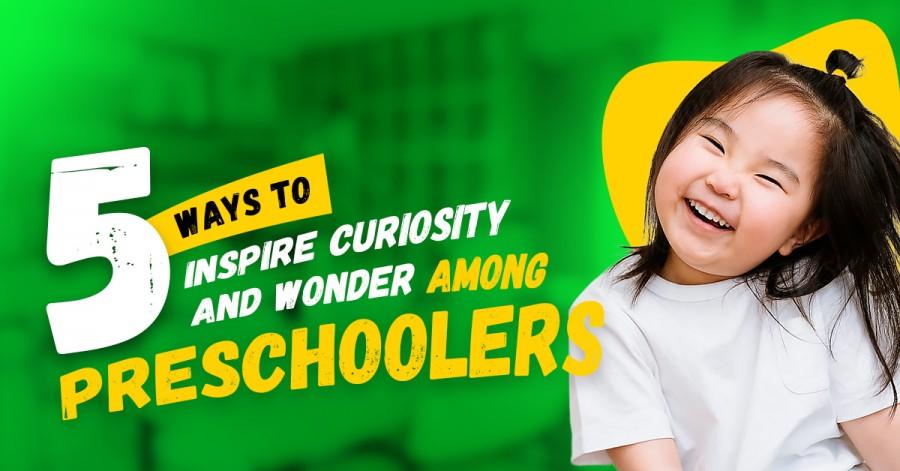 5 Ways to Inspire Curiosity and Wonder among Preschoolers
